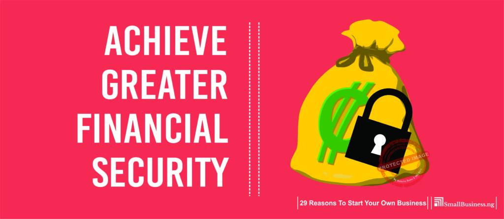 Achieve Greater Financial Security. 29 Reasons to Start Your Own Business