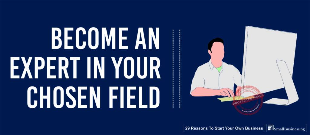 Become an Expert in Your Chosen Field. 29 Reasons to Start Your Own Business