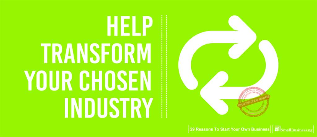 Help Transform Your Chosen Industry. 29 Reasons to Start Your Own Business
