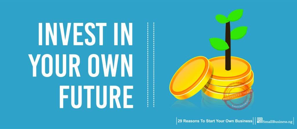 Invest in Your Own Future. 29 Reasons to Start Your Own Business