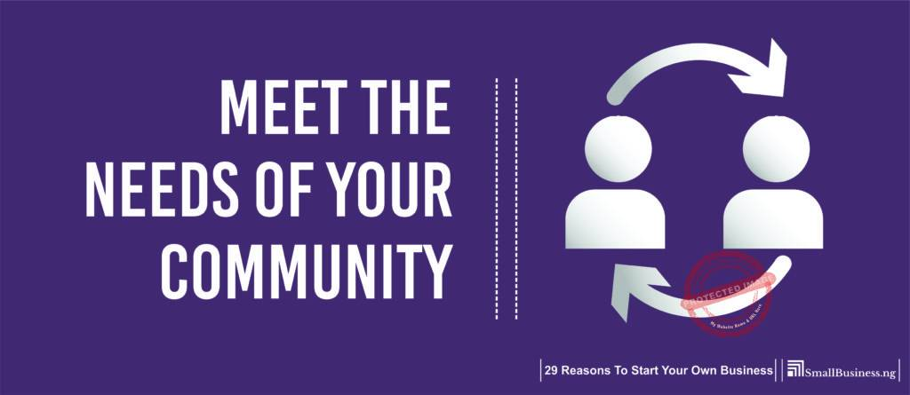 Meet the Needs of Your Community. 29 Reasons to Start Your Own Business