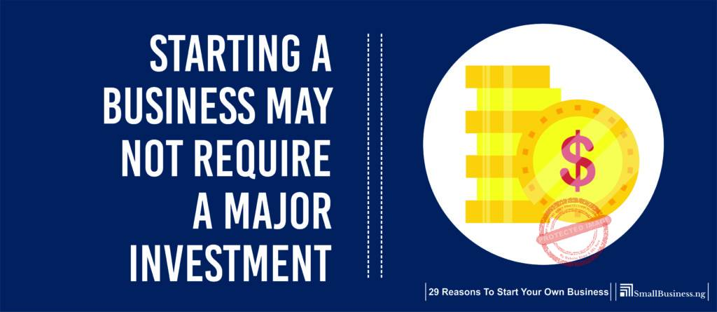 Starting a Business May Not Require A Major Investment. 29 Reasons to Start Your Own Business