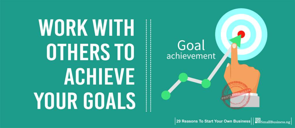 Work with Others to Achieve Your Goals. 29 Reasons to Start Your Own Business