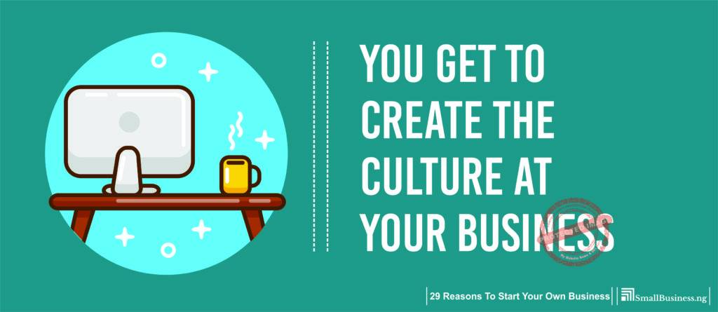 You Get to Create the Culture at Your Business. 29 Reasons to Start Your Own Business