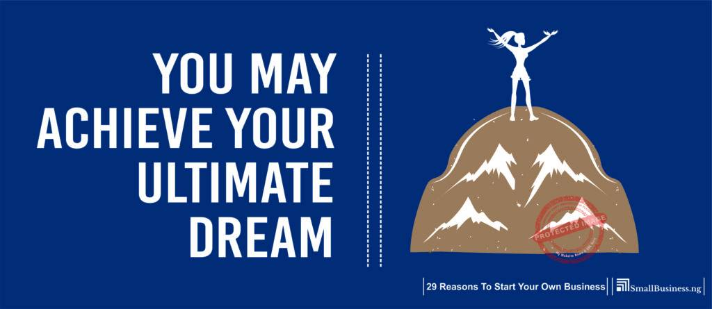 You May Achieve Your Ultimate Dream. 29 Reasons to Start Your Own Business