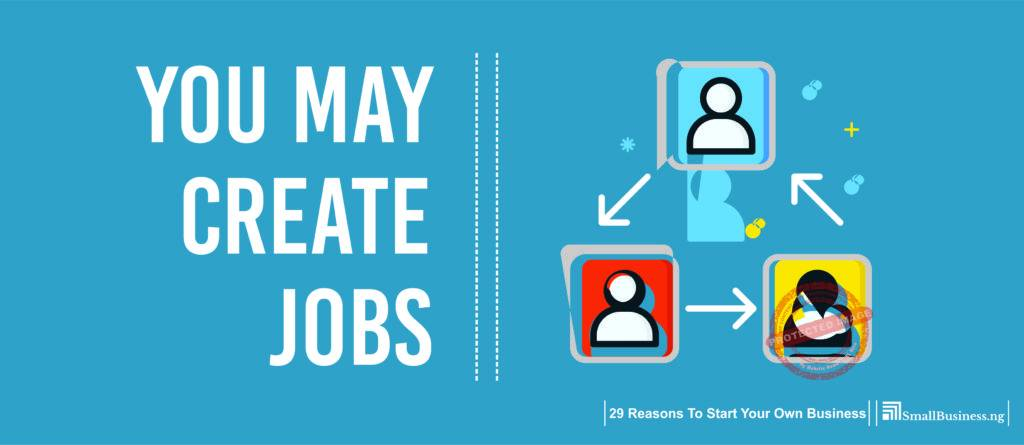 You May Create Jobs. 29 Reasons to Start Your Own Business