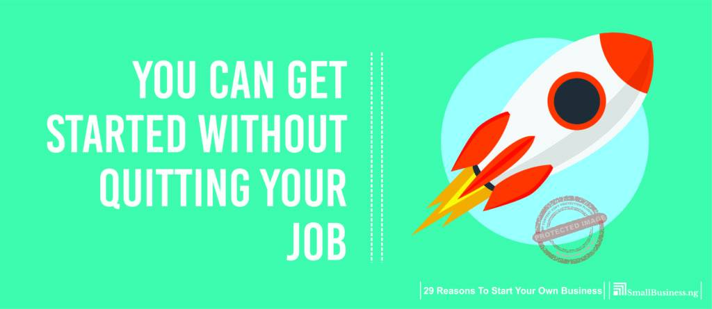 You can get started without quitting your job. 29 Reasons to Start Your Own Business
