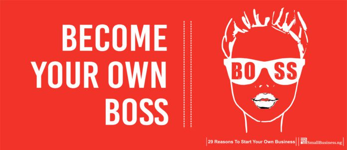 Become Your Own Boss. 29 Reasons To Start Your Own Business