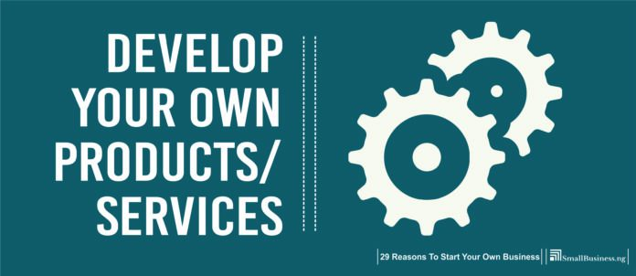 Develop Your Own Products or Services. 29 Reasons to Start Your Own Business