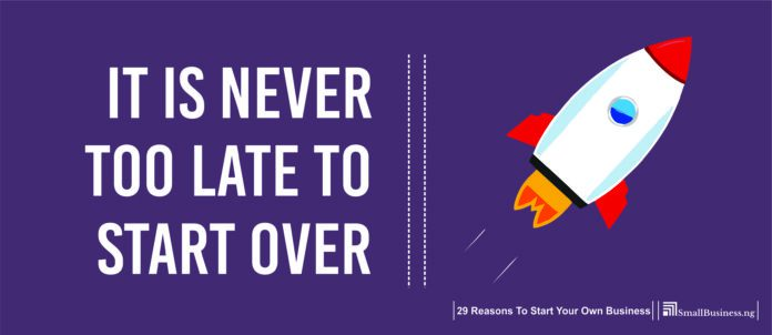 It Is Never Too Late to Start Over. Benefits Of Starting A Business