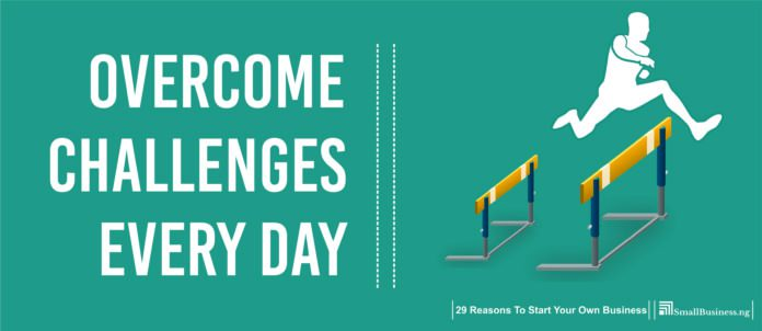 Overcome Challenges Every Day. Reasons To Start A Business