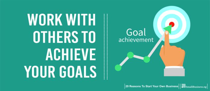 Work with Others to Achieve Your Goals.Why Start A Business