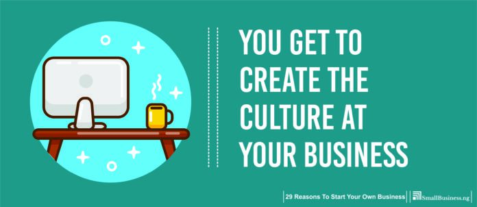 You Get to Create the Culture at Your Business. Why Own Your Own Business,
