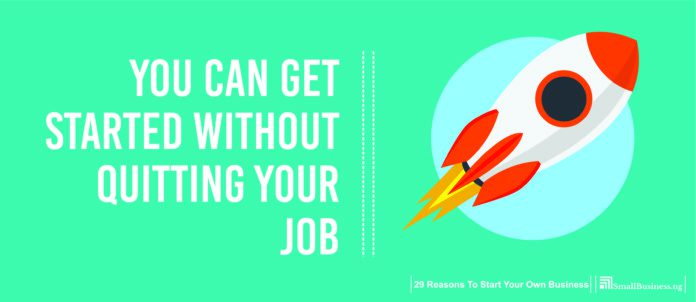 You can get started without quitting your job. Reasons To Start A Business